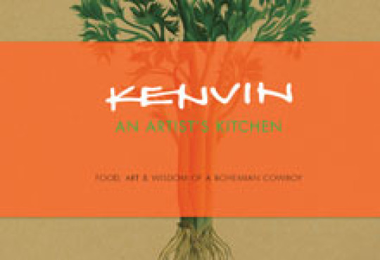 Kenvin: An Artist's Kitchen: Food, Art, and Wisdom of a Bohemian Cowboy