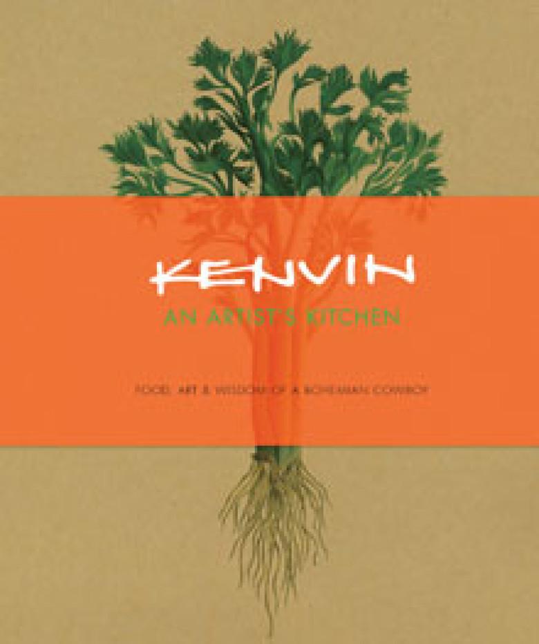 Kenvin: An Artist's Kitchen: Food, Art, and Wisdom of a Bohemian Cowboy