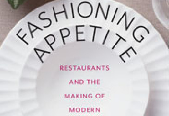 Fashioning Appetite: Restaurants and the Making of Modern Identity